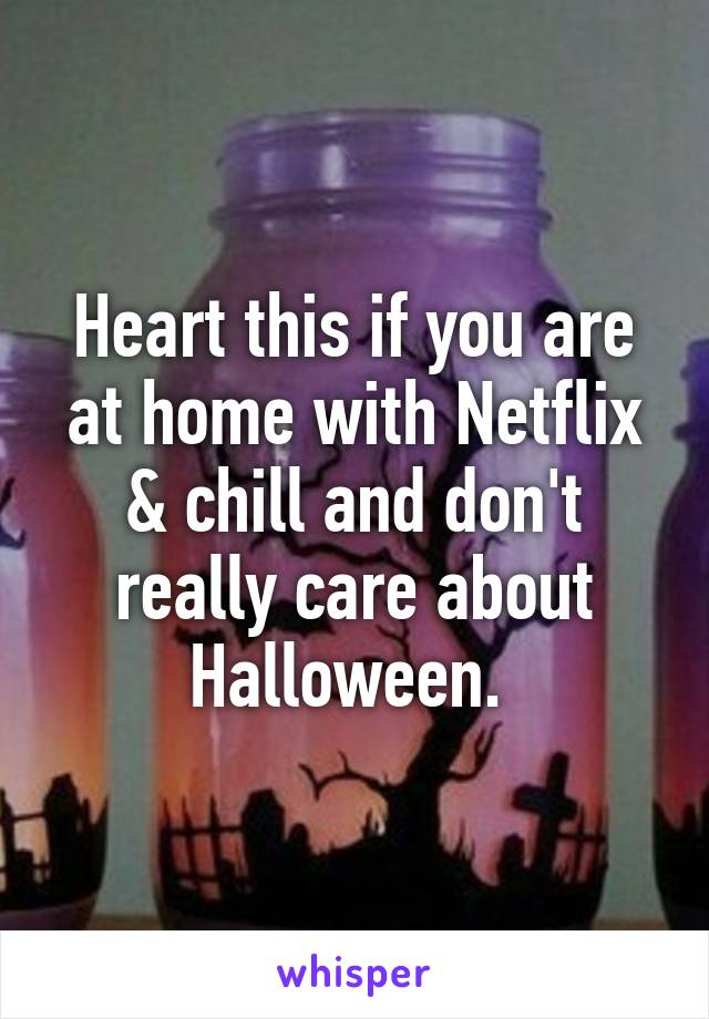 Heart this if you are at home with Netflix & chill and don't really care about Halloween.