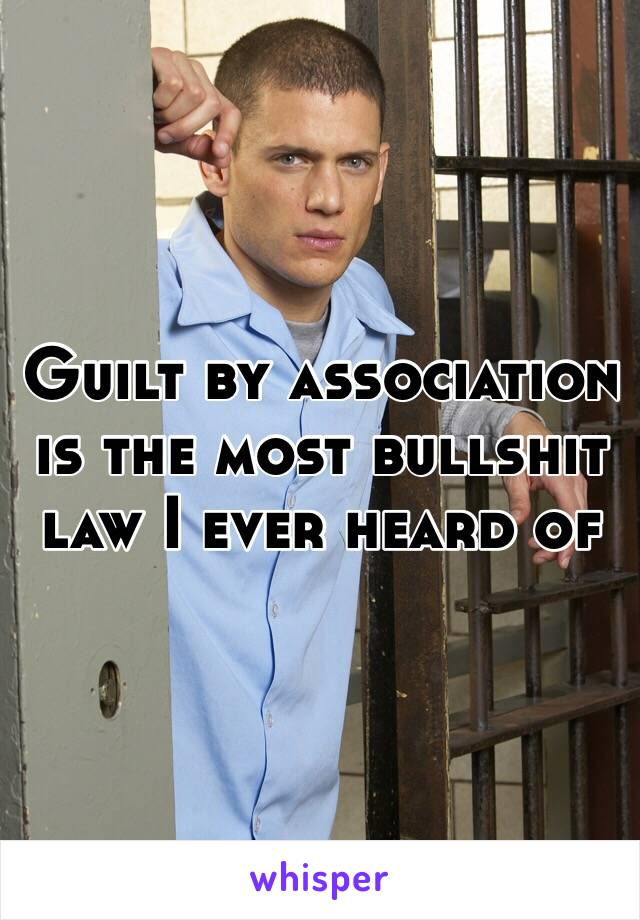 Guilt by association is the most bullshit law I ever heard of