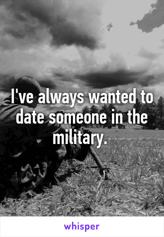 I've always wanted to date someone in the military.