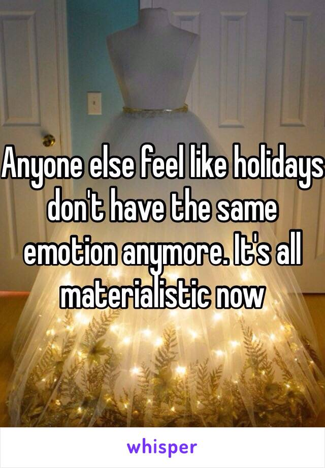 Anyone else feel like holidays don't have the same emotion anymore. It's all materialistic now