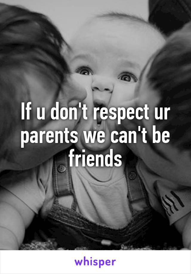 If u don't respect ur parents we can't be friends