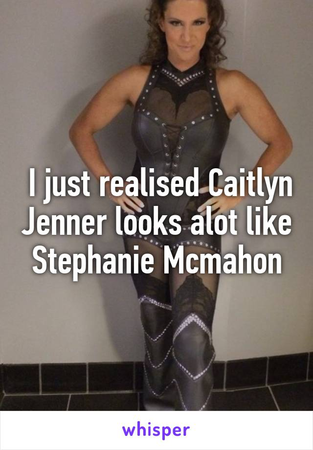 I just realised Caitlyn Jenner looks alot like Stephanie Mcmahon