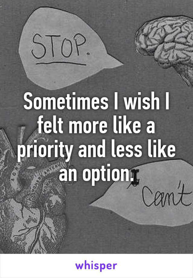 Sometimes I wish I felt more like a priority and less like an option.