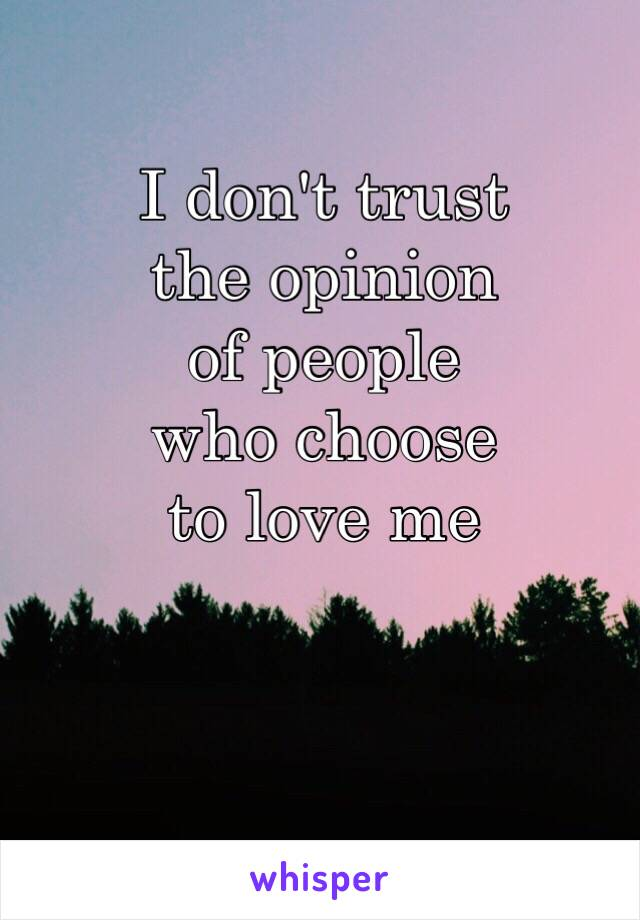 I don't trust the opinion of people who choose to love me