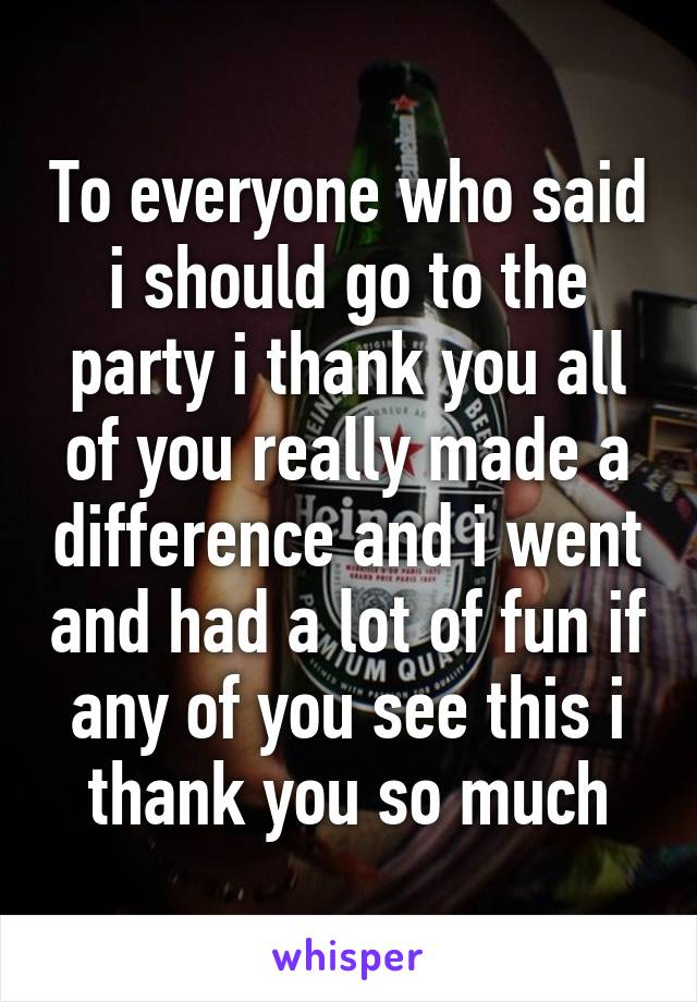 To everyone who said i should go to the party i thank you all of you really made a difference and i went and had a lot of fun if any of you see this i thank you so much