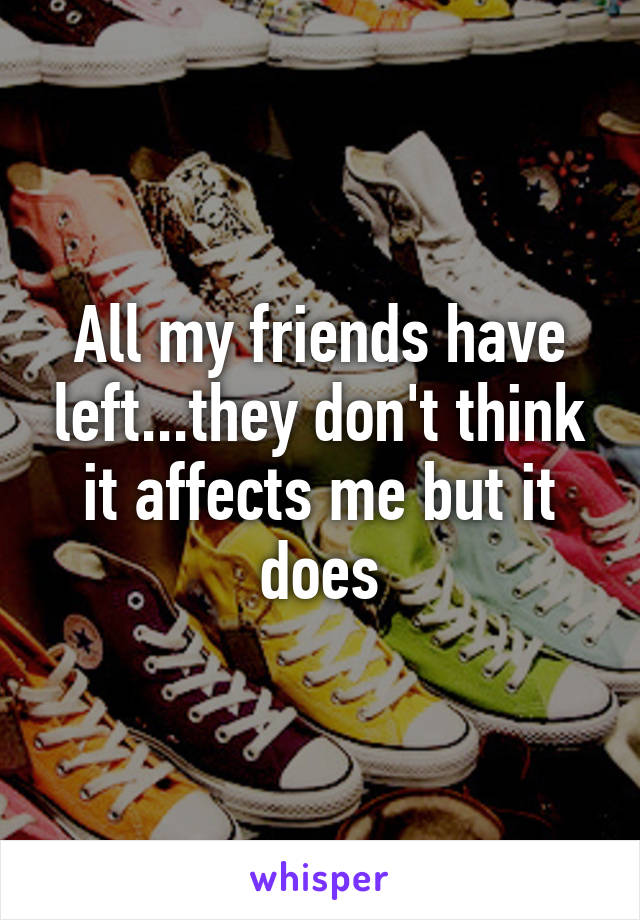 All my friends have left...they don't think it affects me but it does