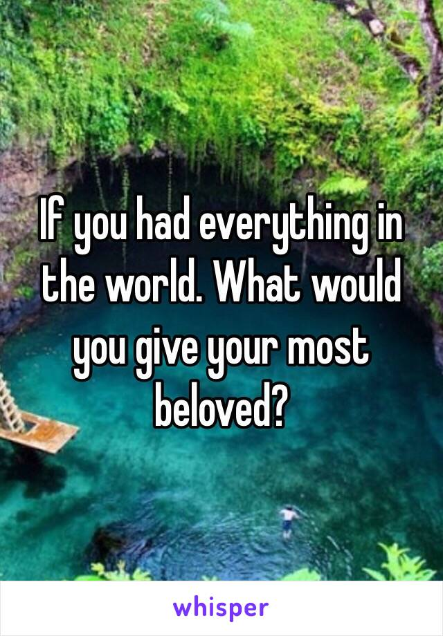 If you had everything in the world. What would you give your most beloved?