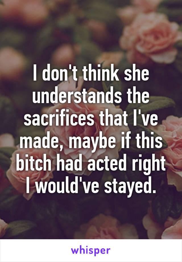 I don't think she understands the sacrifices that I've made, maybe if this bitch had acted right I would've stayed.