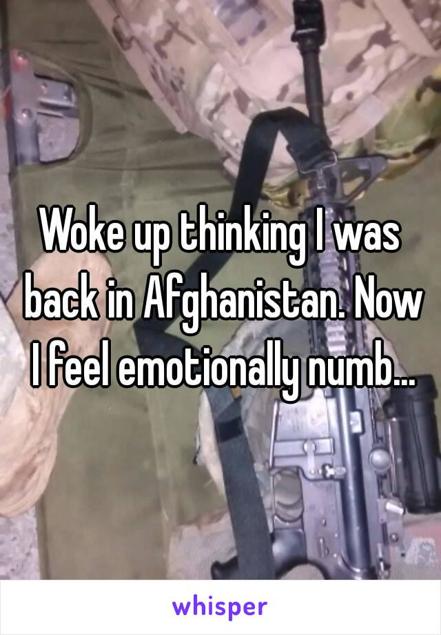 Woke up thinking I was back in Afghanistan. Now I feel emotionally numb...