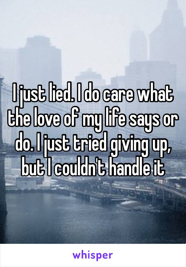 I just lied. I do care what the love of my life says or do. I just tried giving up, but I couldn't handle it