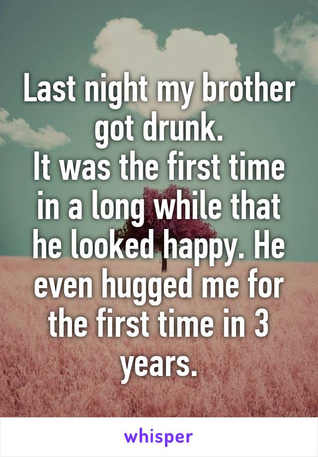 Last night my brother got drunk. It was the first time in a long while that he looked happy. He even hugged me for the first time in 3 years.