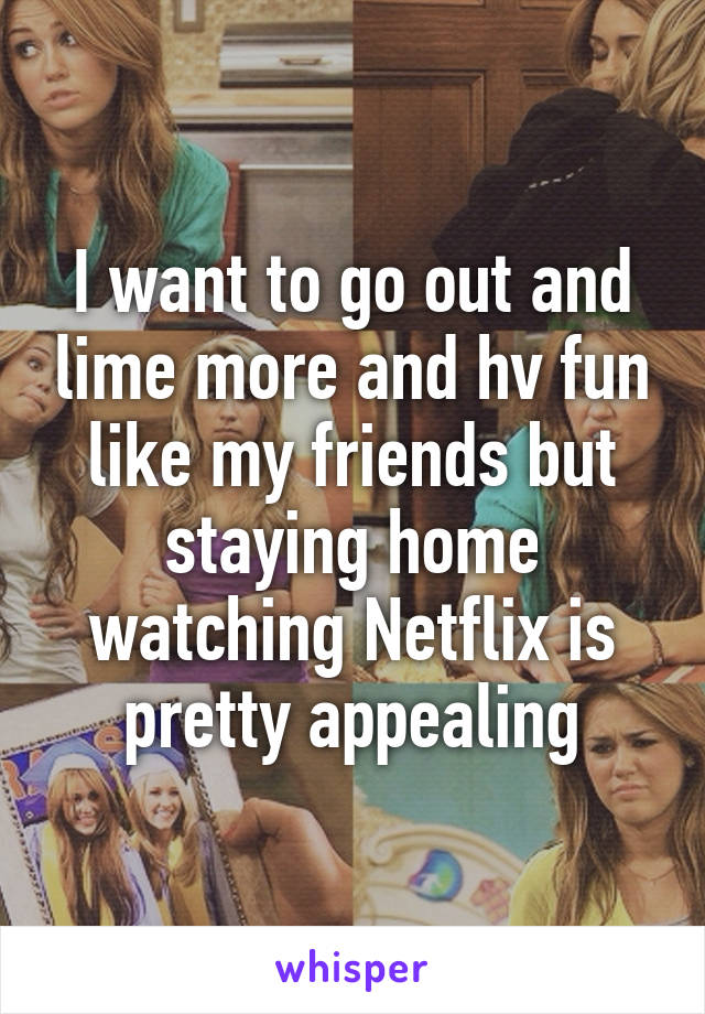 I want to go out and lime more and hv fun like my friends but staying home watching Netflix is pretty appealing