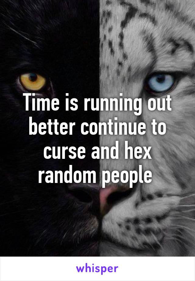Time is running out better continue to curse and hex random people