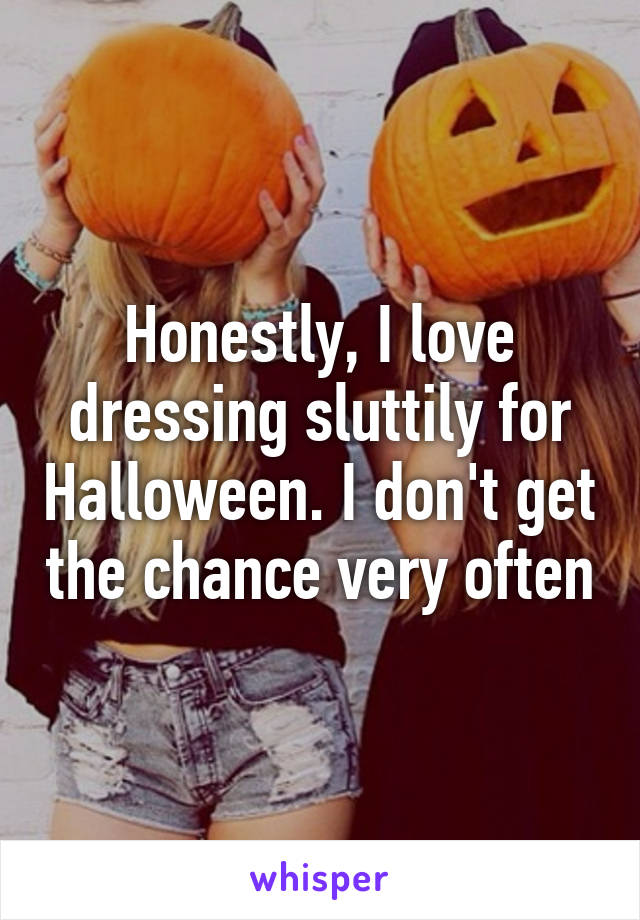 Honestly, I love dressing sluttily for Halloween. I don't get the chance very often