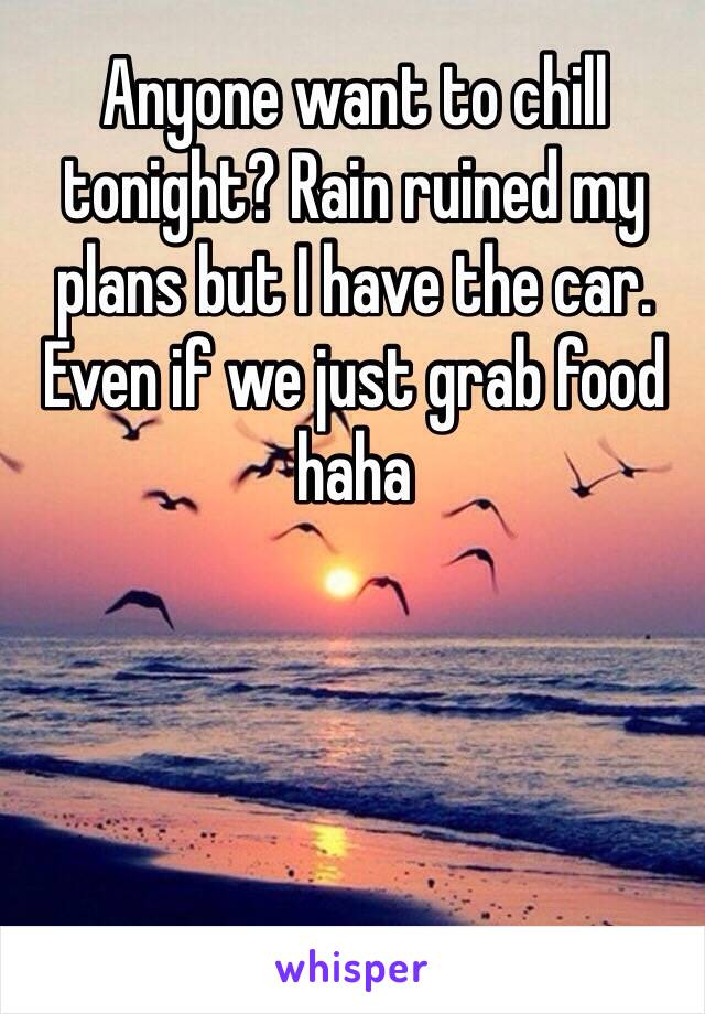 Anyone want to chill tonight? Rain ruined my plans but I have the car. Even if we just grab food haha