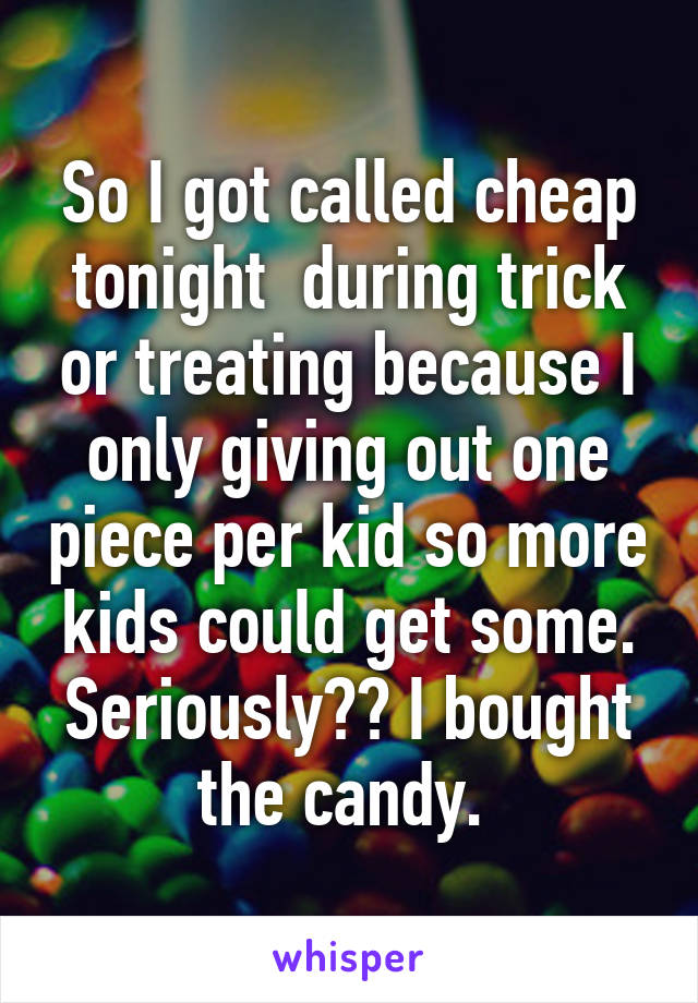 So I got called cheap tonight  during trick or treating because I only giving out one piece per kid so more kids could get some. Seriously?? I bought the candy.