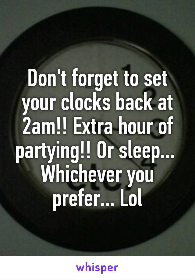 Don't forget to set your clocks back at 2am!! Extra hour of partying!! Or sleep...  Whichever you prefer... Lol
