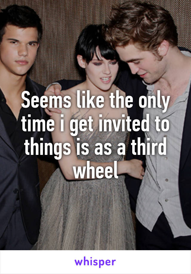 Seems like the only time i get invited to things is as a third wheel