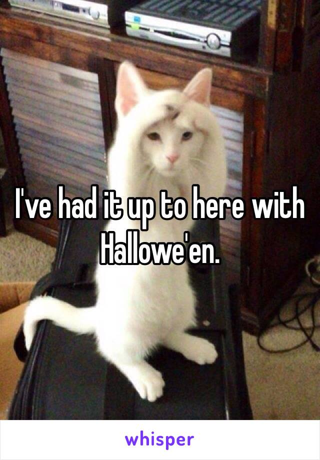 I've had it up to here with Hallowe'en.