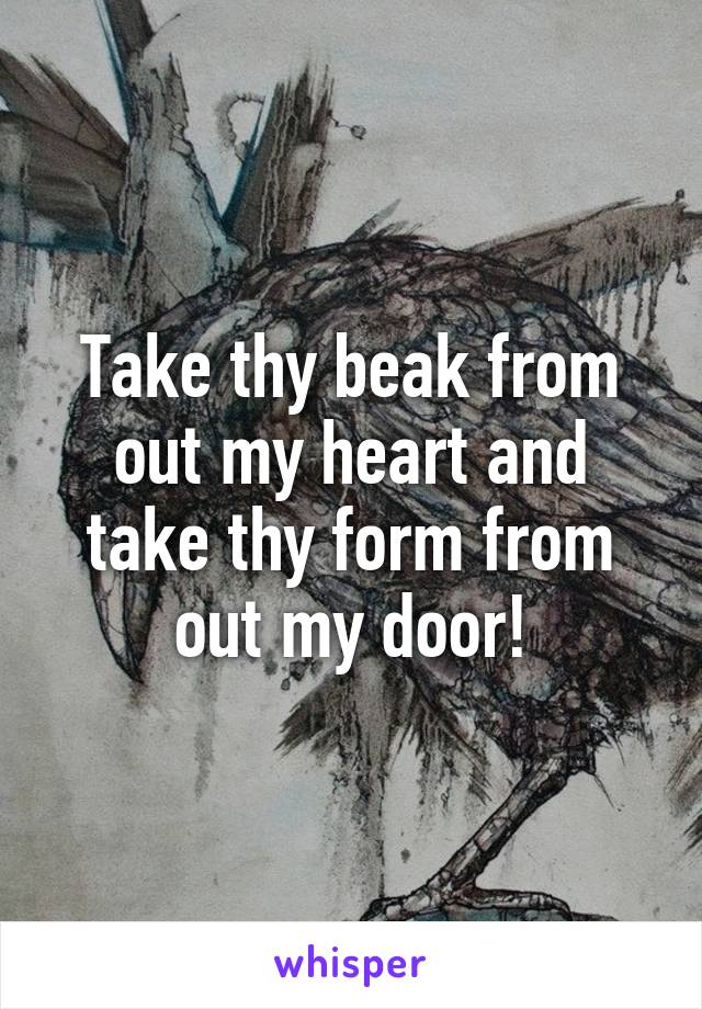 Take thy beak from out my heart and take thy form from out my door!
