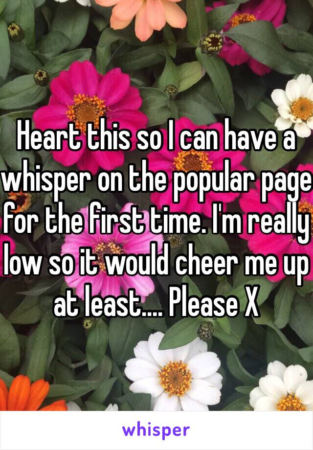 Heart this so I can have a whisper on the popular page for the first time. I'm really low so it would cheer me up at least.... Please X