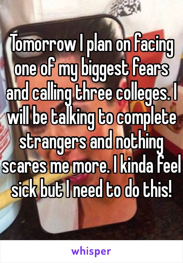 Tomorrow I plan on facing one of my biggest fears and calling three colleges. I will be talking to complete strangers and nothing scares me more. I kinda feel sick but I need to do this!