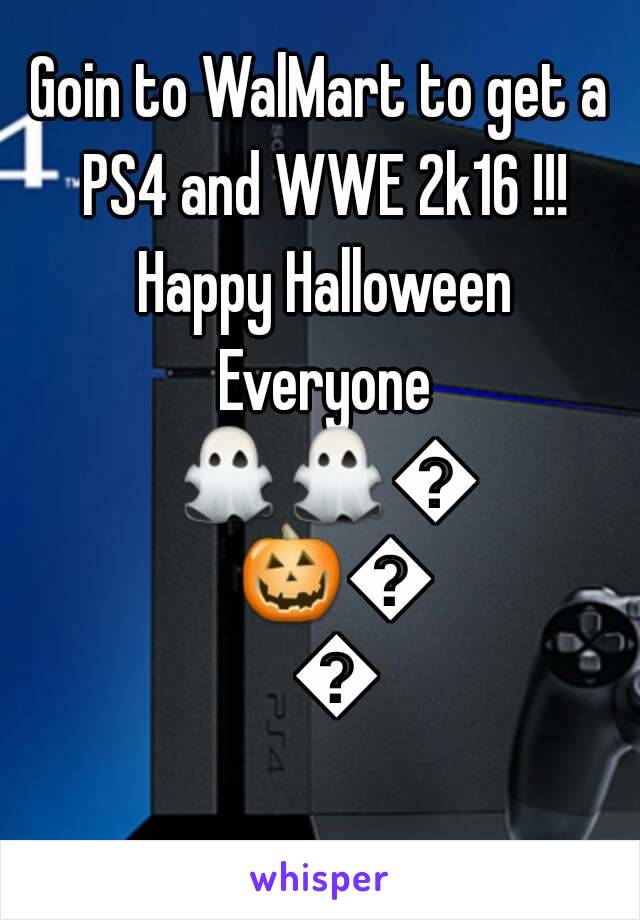 Goin to WalMart to get a PS4 and WWE 2k16 !!! Happy Halloween Everyone 👻👻👻🎃🎃🎃