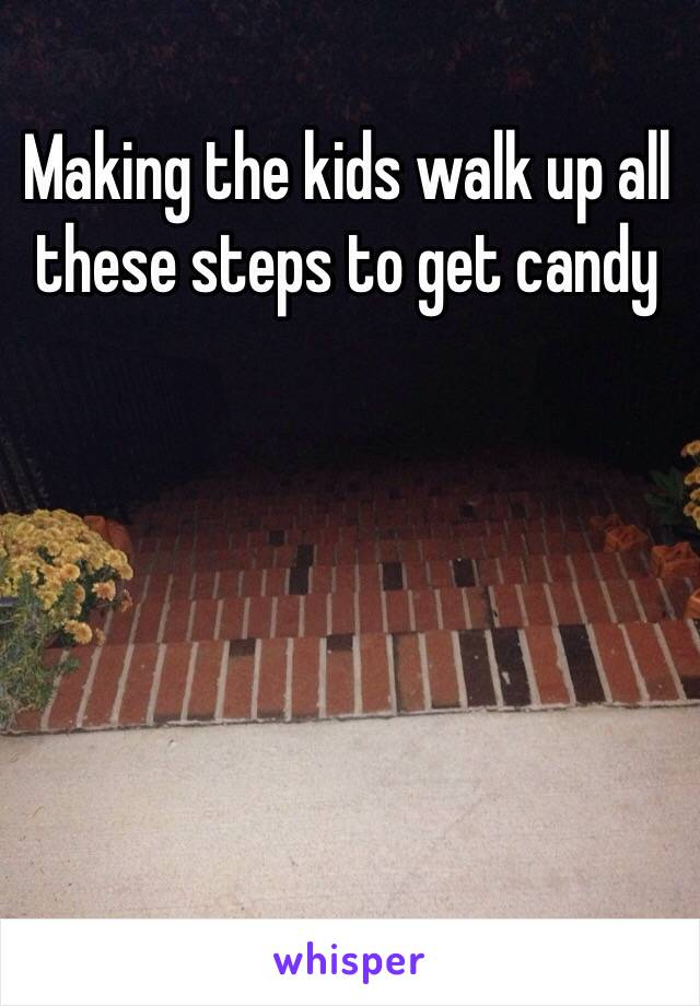 Making the kids walk up all these steps to get candy