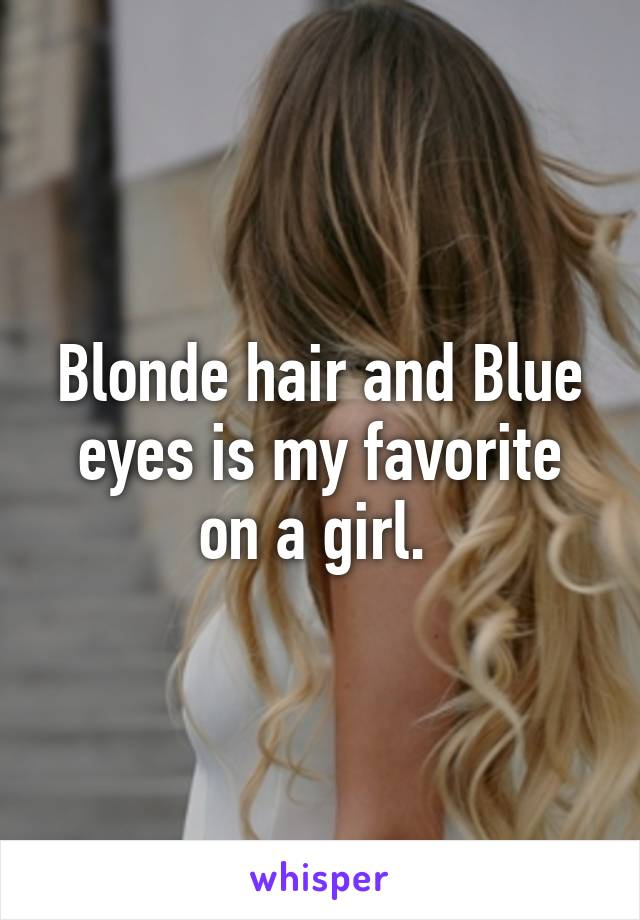 Blonde hair and Blue eyes is my favorite on a girl.