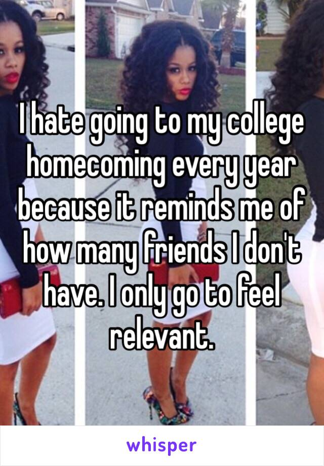 I hate going to my college homecoming every year because it reminds me of how many friends I don't have. I only go to feel relevant.