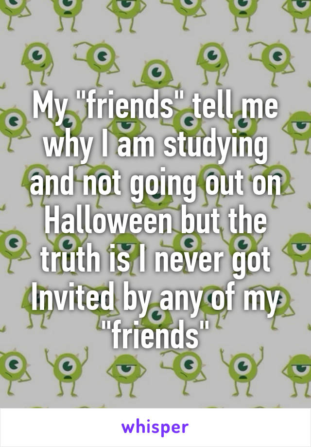 "My ""friends"" tell me why I am studying and not going out on Halloween but the truth is I never got Invited by any of my ""friends"""