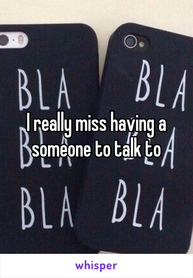 I really miss having a someone to talk to