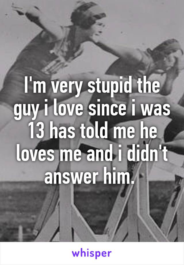 I'm very stupid the guy i love since i was 13 has told me he loves me and i didn't answer him.