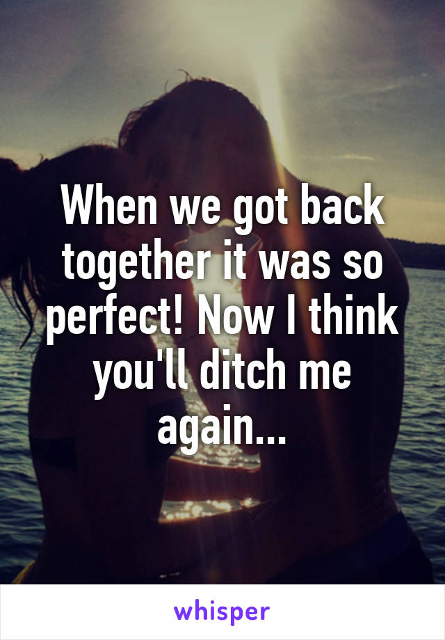 When we got back together it was so perfect! Now I think you'll ditch me again...