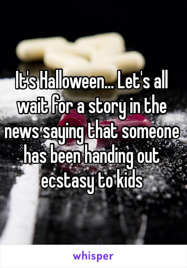 It's Halloween... Let's all wait for a story in the news saying that someone has been handing out ecstasy to kids