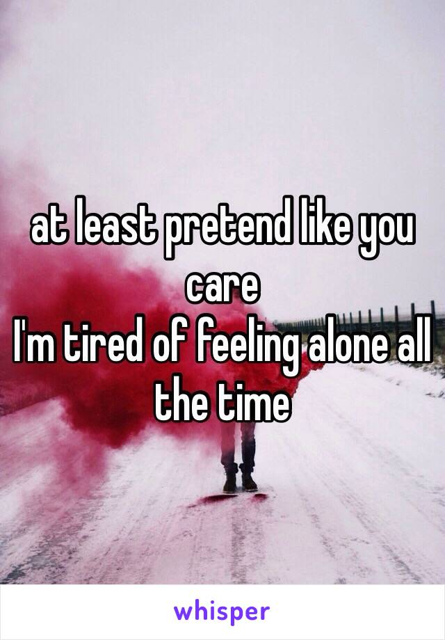at least pretend like you care I'm tired of feeling alone all the time