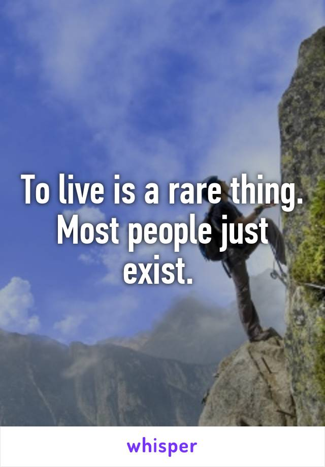 To live is a rare thing. Most people just exist.