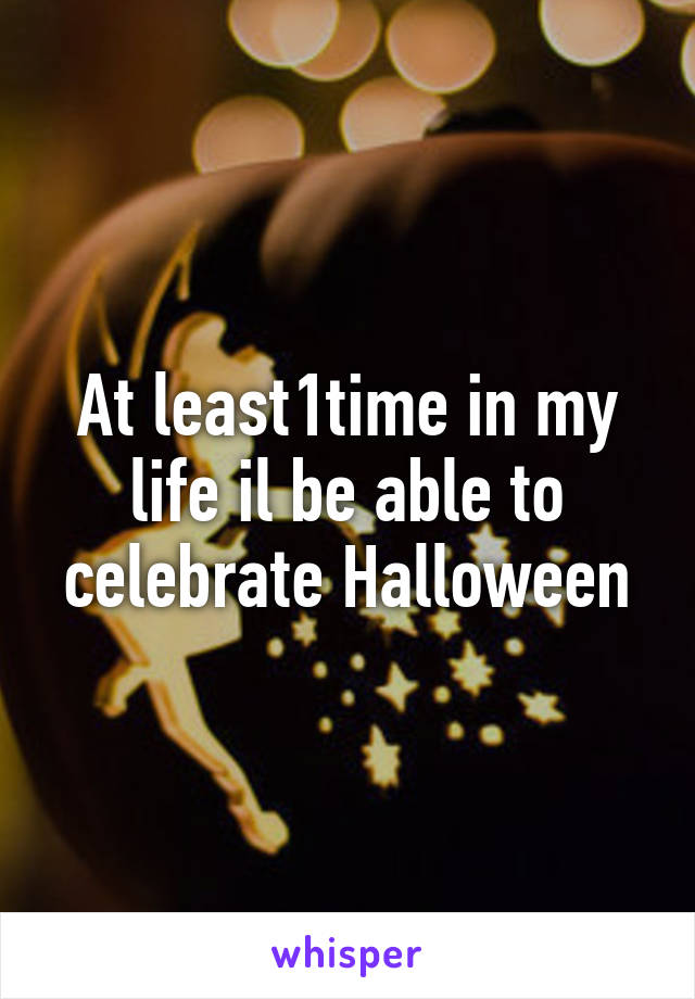 At least1time in my life il be able to celebrate Halloween