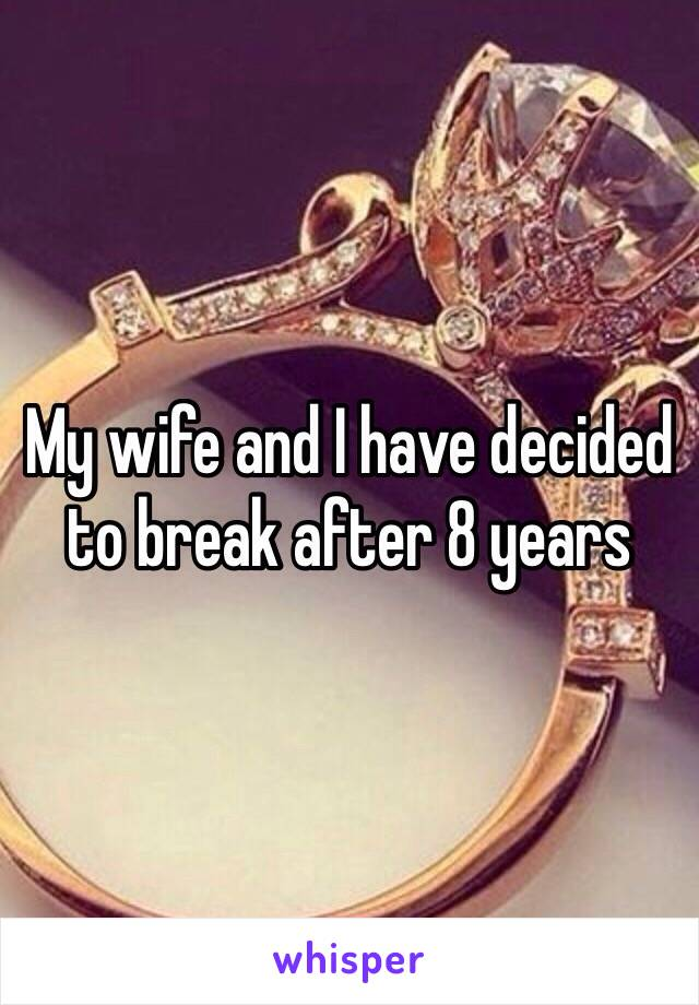 My wife and I have decided to break after 8 years