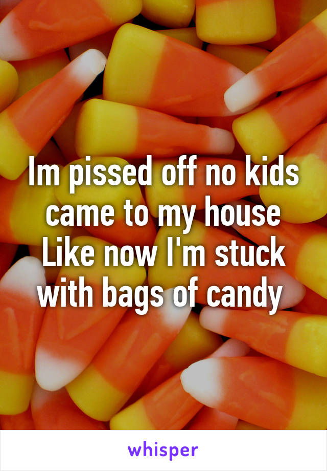 Im pissed off no kids came to my house Like now I'm stuck with bags of candy