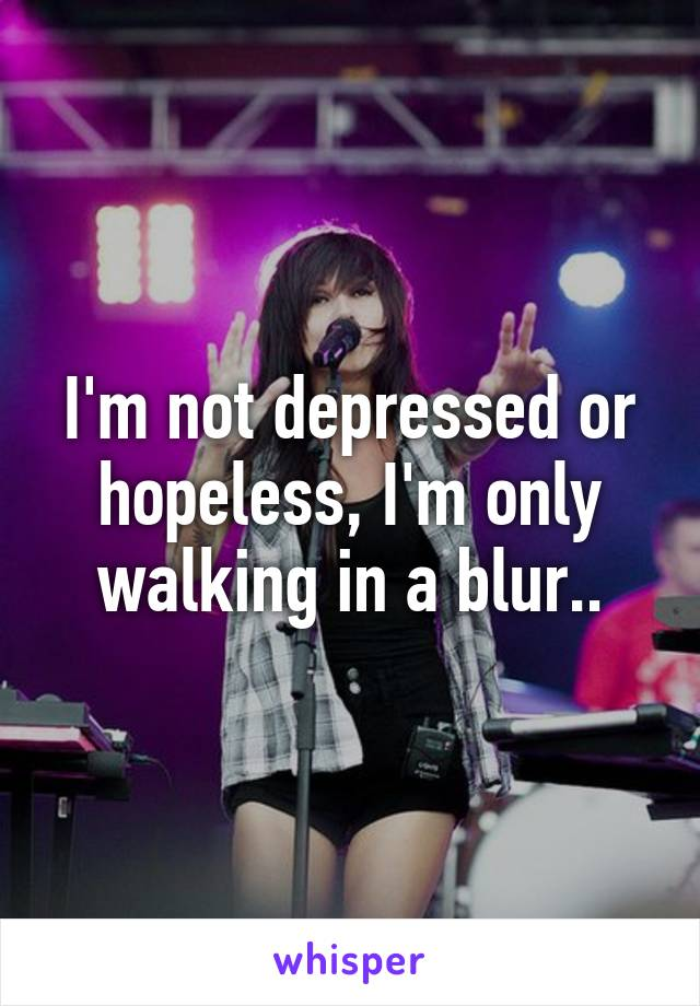 I'm not depressed or hopeless, I'm only walking in a blur..