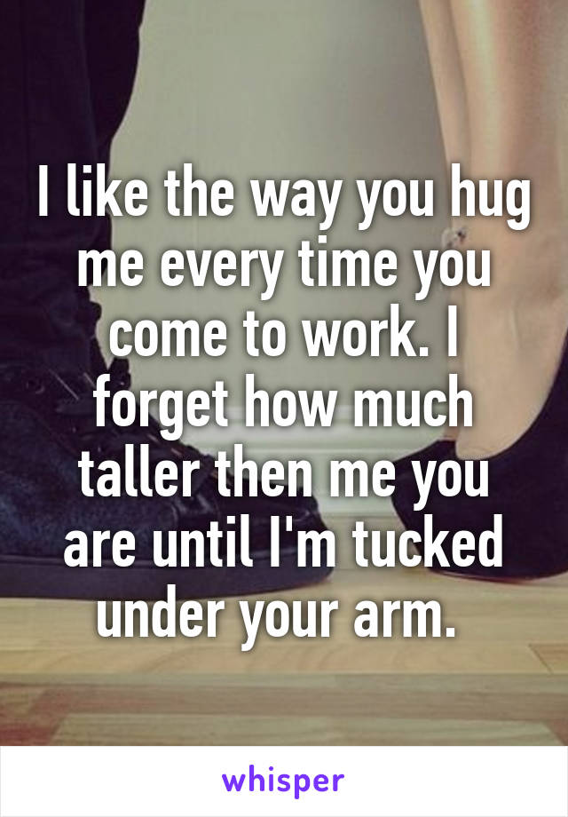 I like the way you hug me every time you come to work. I forget how much taller then me you are until I'm tucked under your arm.