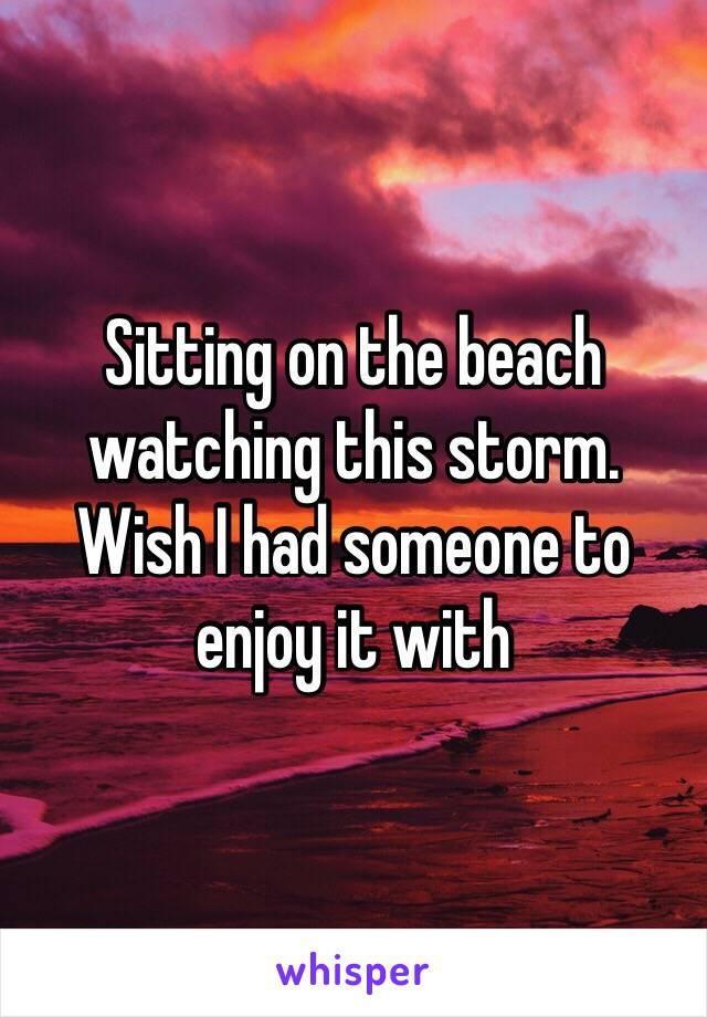 Sitting on the beach watching this storm.  Wish I had someone to enjoy it with