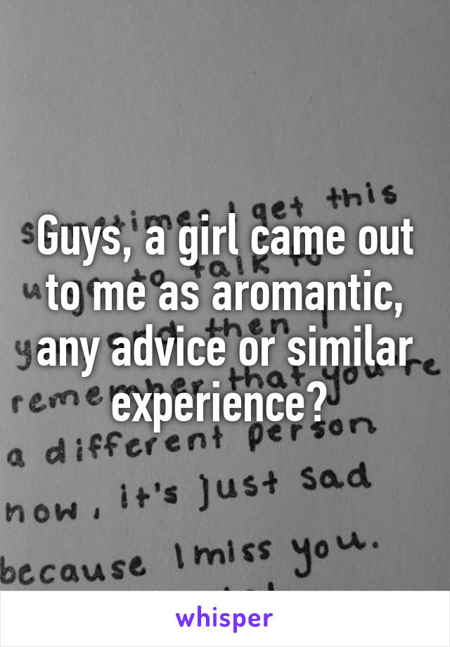 Guys, a girl came out to me as aromantic, any advice or similar experience?
