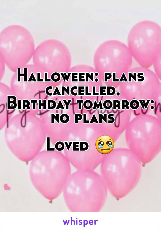 Halloween: plans cancelled. Birthday tomorrow: no plans  Loved 😢