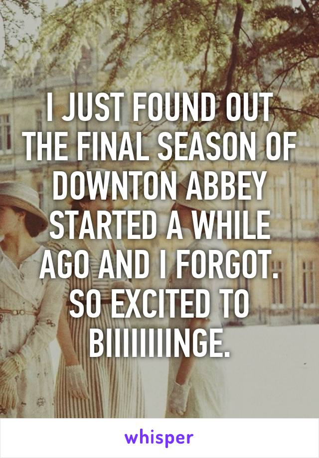 I JUST FOUND OUT THE FINAL SEASON OF DOWNTON ABBEY STARTED A WHILE AGO AND I FORGOT. SO EXCITED TO BIIIIIIIINGE.