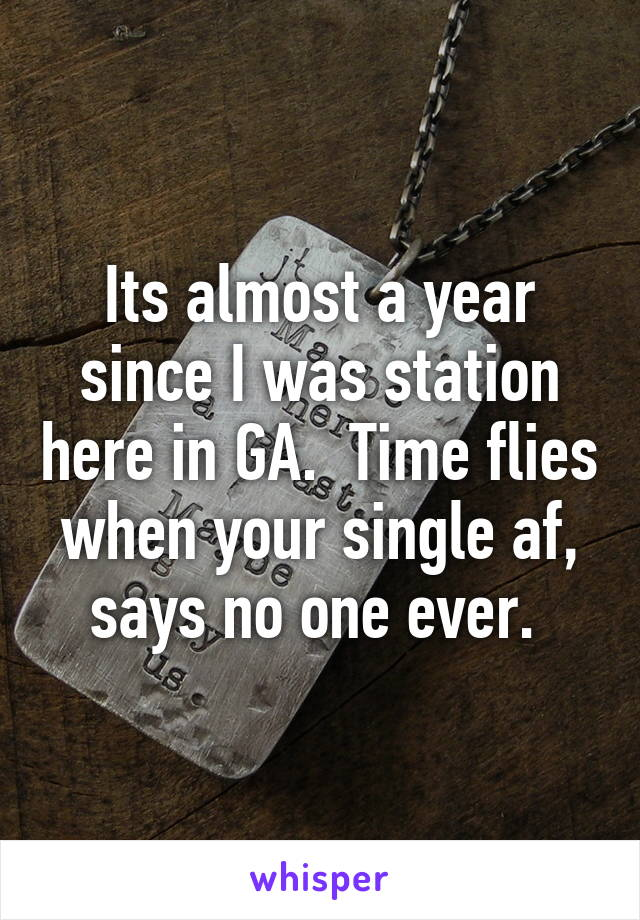 Its almost a year since I was station here in GA.  Time flies when your single af, says no one ever.