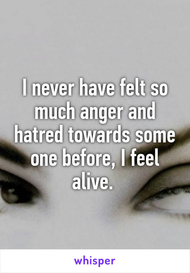 I never have felt so much anger and hatred towards some one before, I feel alive.