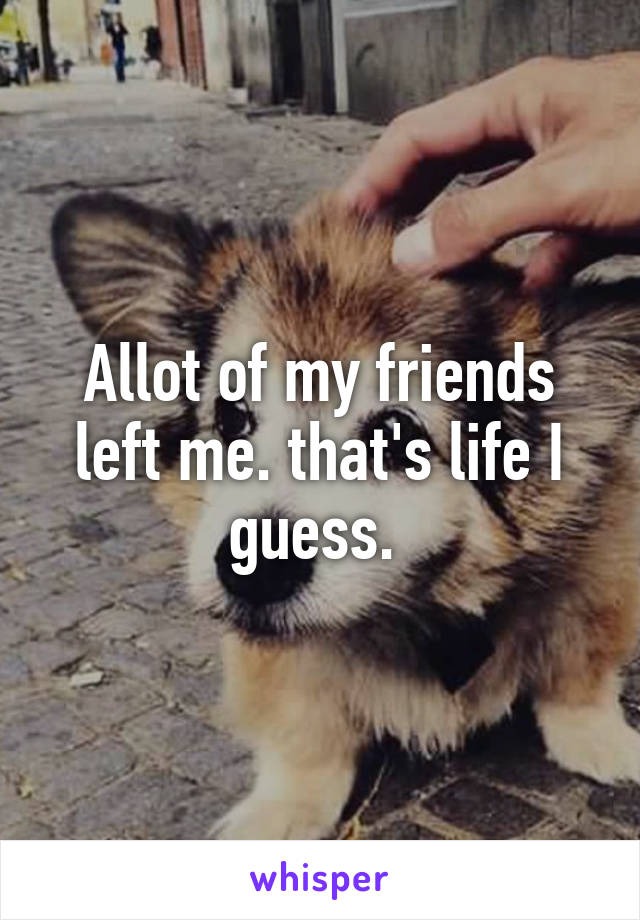 Allot of my friends left me. that's life I guess.