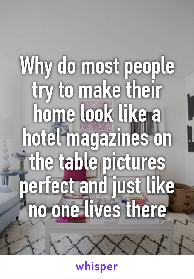 Why do most people try to make their home look like a hotel magazines on the table pictures perfect and just like no one lives there